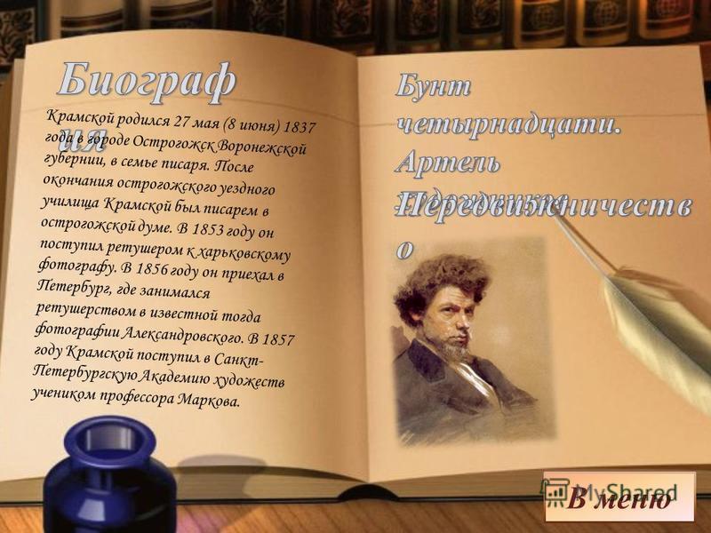 В меню Крамской родился 27 мая (8 июня) 1837 года в городе Острогожск Воронежской губернии, в семье писаря. После окончания острогожского уездного училища Крамской был писарем в острогожском думе. В 1853 году он поступил ретушером к харьковскому фото