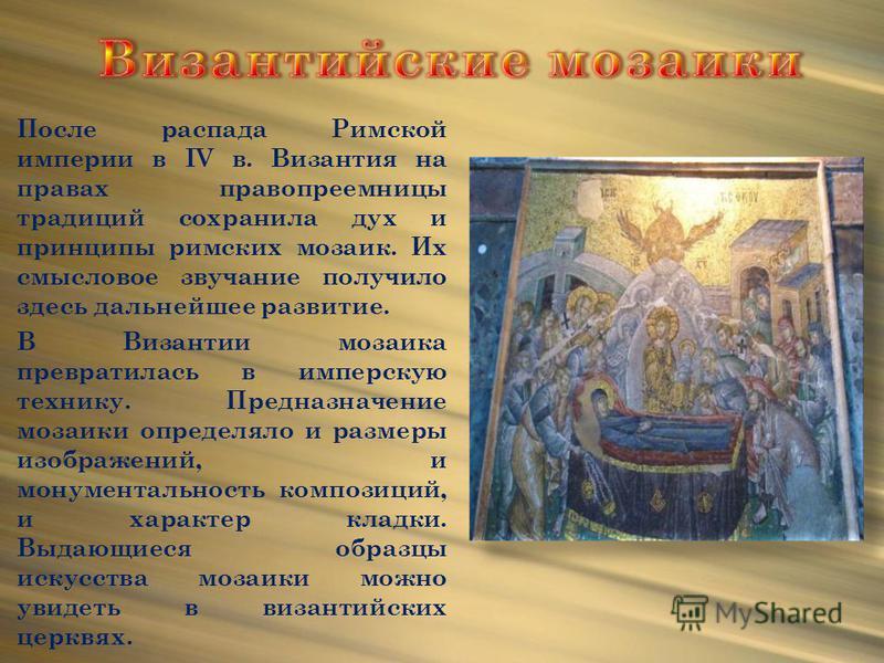 После распада Римской империи в IV в. Византия на правах правопреемницы традиций сохранила дух и принципы римских мозаик. Их смысловое звучание получило здесь дальнейшее развитие. В Византии мозаика превратилась в имперскую технику. Предназначение мо