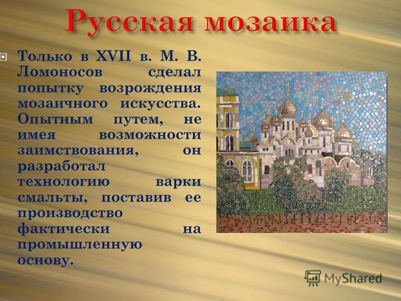 Только в XVII в. М. В. Ломоносов сделал попытку возрождения мозаичного искусства. Опытным путем, не имея возможности заимствования, он разработал технологию варки смальты, поставив ее производство фактически на промышленную основу.