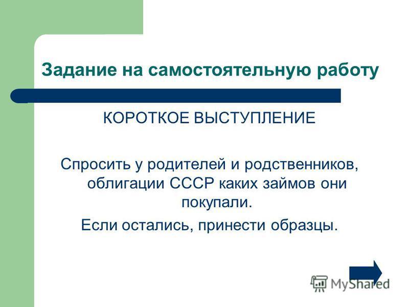 Задание на самостоятельную работу КОРОТКОЕ ВЫСТУПЛЕНИЕ Спросить у родителей и родственников, облигации СССР каких займов они покупали. Если остались, принести образцы.