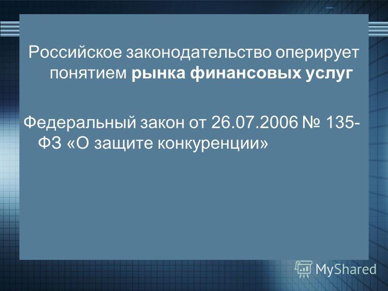Российское законодательство оперирует понятием рынка финансовых услуг Федеральный закон от 26.07.2006 135- ФЗ «О защите конкуренции»