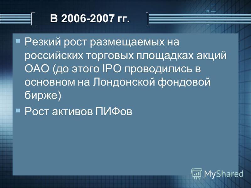 В 2006-2007 гг. Резкий рост размещаемых на российских торговых площадках акций ОАО (до этого IPO проводились в основном на Лондонской фондовой бирже) Рост активов ПИФов