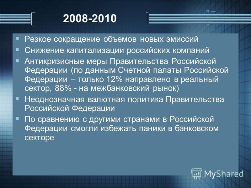 2008-2010 Резкое сокращение объемов новых эмиссий Снижение капитализации российских компаний Антикризисные меры Правительства Российской Федерации (по данным Счетной палаты Российской Федерации – только 12% направлено в реальный сектор, 88% - на межб