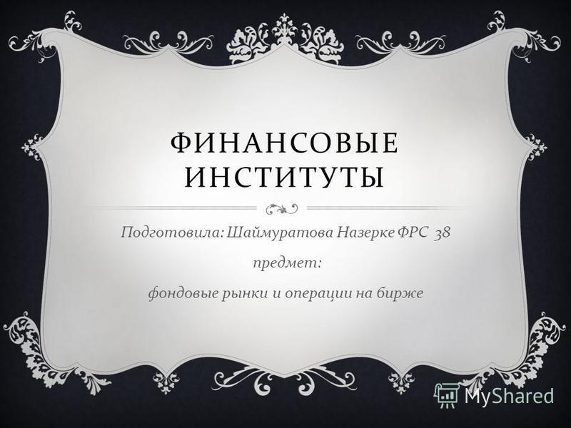 ФИНАНСОВЫЕ ИНСТИТУТЫ Подготовила : Шаймуратова Назерке ФРС 38 предмет : фондовые рынки и операции на бирже