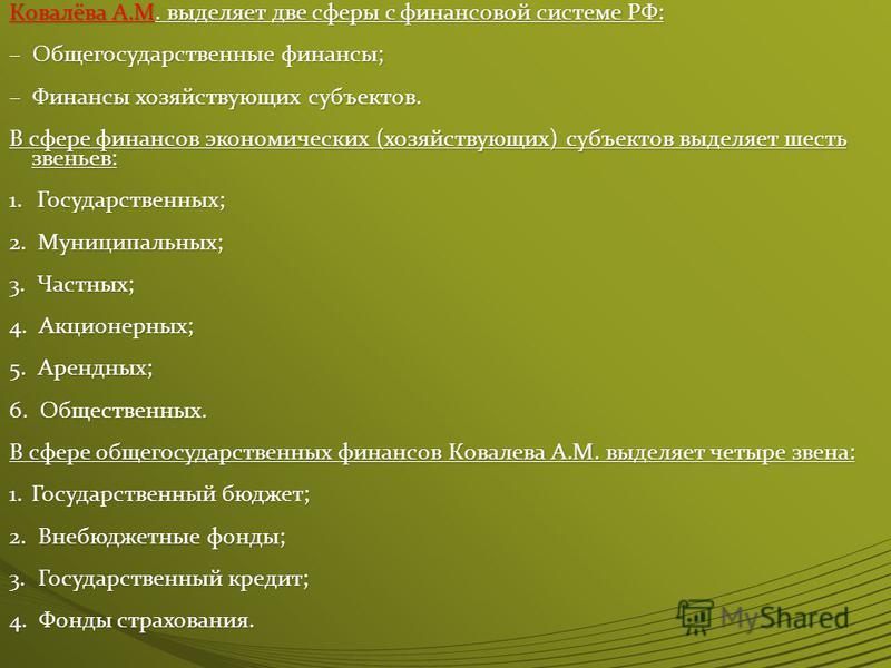 Ковалёва А.М. выделяет две сферы с финансовой системе РФ: – Общегосударственные финансы; – Финансы хозяйствующих субъектов. В сфере финансов экономических (хозяйствующих) субъектов выделяет шесть звеньев: 1. Государственных; 2. Муниципальных; 3. Част