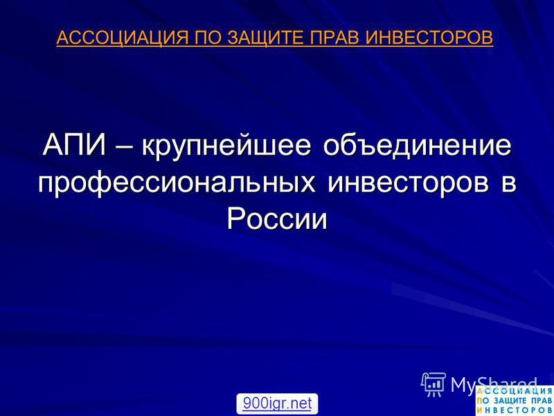 АПИ – крупнейшее объединение профессиональных инвесторов в России АССОЦИАЦИЯ ПО ЗАЩИТЕ ПРАВ ИНВЕСТОРОВ 900igr.net