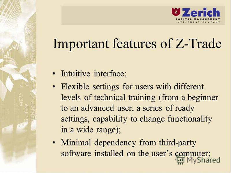 11 Important features of Z-Trade Intuitive interface; Flexible settings for users with different levels of technical training (from a beginner to an advanced user, a series of ready settings, capability to change functionality in a wide range); Minim