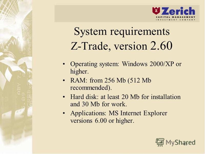13 System requirements Z-Trade, version 2.60 Operating system: Windows 2000/XP or higher. RAM: from 256 Mb (512 Mb recommended). Hard disk: at least 20 Mb for installation and 30 Mb for work. Applications: MS Internet Explorer versions 6.00 or higher
