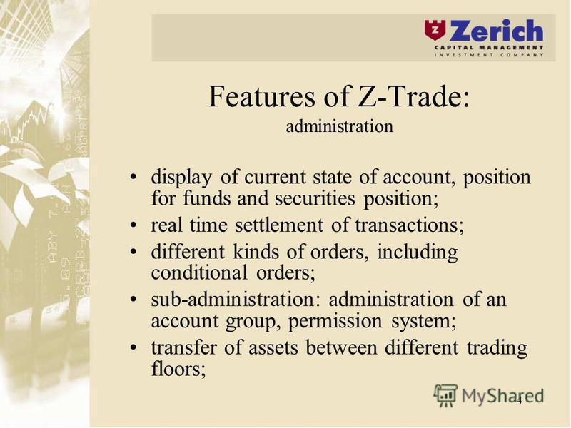 4 Features of Z-Trade: administration display of current state of account, position for funds and securities position; real time settlement of transactions; different kinds of orders, including conditional orders; sub-administration: administration o