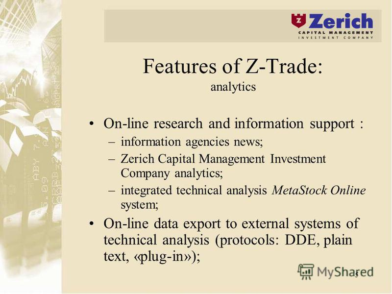 5 Features of Z-Trade: analytics On-line research and information support : –information agencies news; –Zerich Capital Management Investment Company analytics; –integrated technical analysis MetaStock Online system; On-line data export to external s