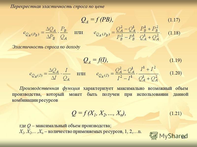 16 Перекрестная эластичность спроса по цене Q A = f (PB), (1.17) (1.18) Эластичность спроса по доходу Q A = f(I), (1.19) (1.20) Производственная функция характеризует максимально возможный объем производства, который может быть получен при использова