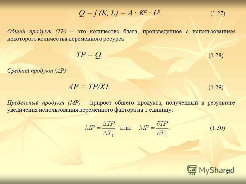 20 Q = f (K, L) = A · K α · L β. (1.27) Общий продукт (ТР) – это количество блага, произведенное с использованием некоторого количества переменного ресурса TP = Q. (1.28) Средний продукт (АР): АР = ТР/Х1. (1.29) Предельный продукт (МР) – прирост обще