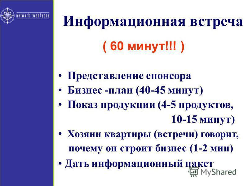 Представление спонсора Бизнес -план (40-45 минут) Показ продукции (4-5 продуктов, 10-15 минут) Хозяин квартиры (встречи) говорит, почему он строит бизонес (1-2 мин) Дать информационный пакет ( 60 минут!!! )