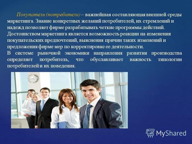 Покупатели (потребители) – важнейшая составляющая внешней среды маркетинга. Знание конкретных желаний потребителей, их стремлений и надежд позволяет фирме разрабатывать четкие программы действий. Достоинством маркетинга является возможность реакции н