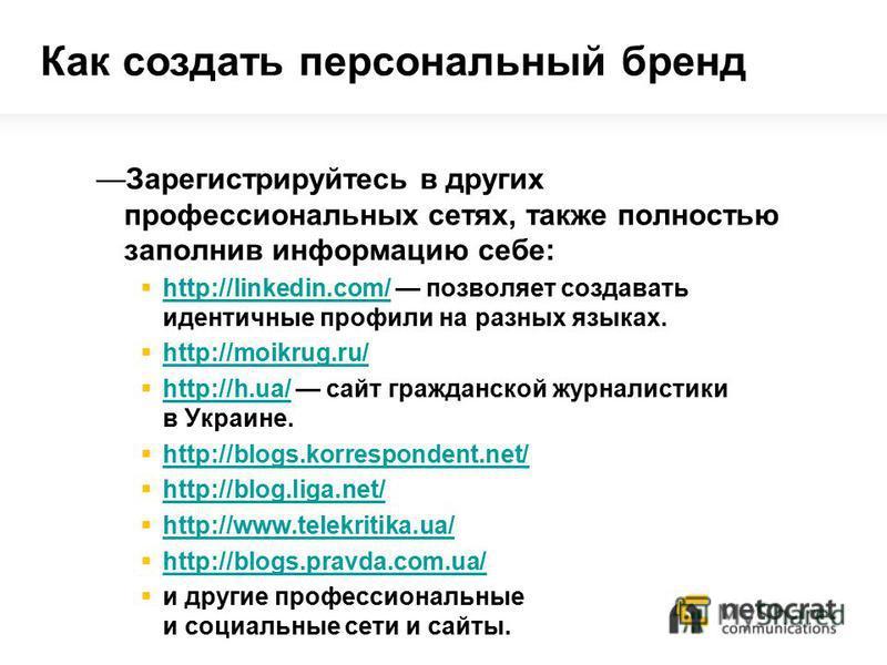 Зарегистрируйтесь в других профессиональных сетях, также полностью заполнив информацию себе: http://linkedin.com/ позволяет создавать идентичные профили на разных языках. http://linkedin.com/ http://moikrug.ru/ http://h.ua/ сайт гражданской журналист