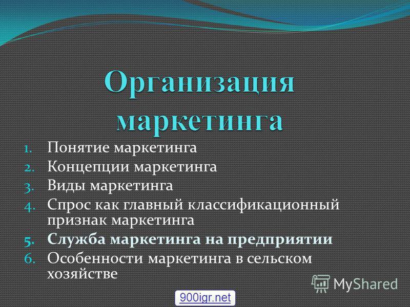 1. Понятие маркетинга 2. Концепции маркетинга 3. Виды маркетинга 4. Спрос как главный классификационный признак маркетинга 5. Служба маркетинга на предприятии 6. Особенности маркетинга в сельском хозяйстве 900igr.net