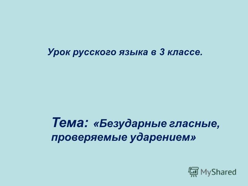 Урок русского языка в 3 классе. Тема: «Безударные гласные, проверяемые ударением»