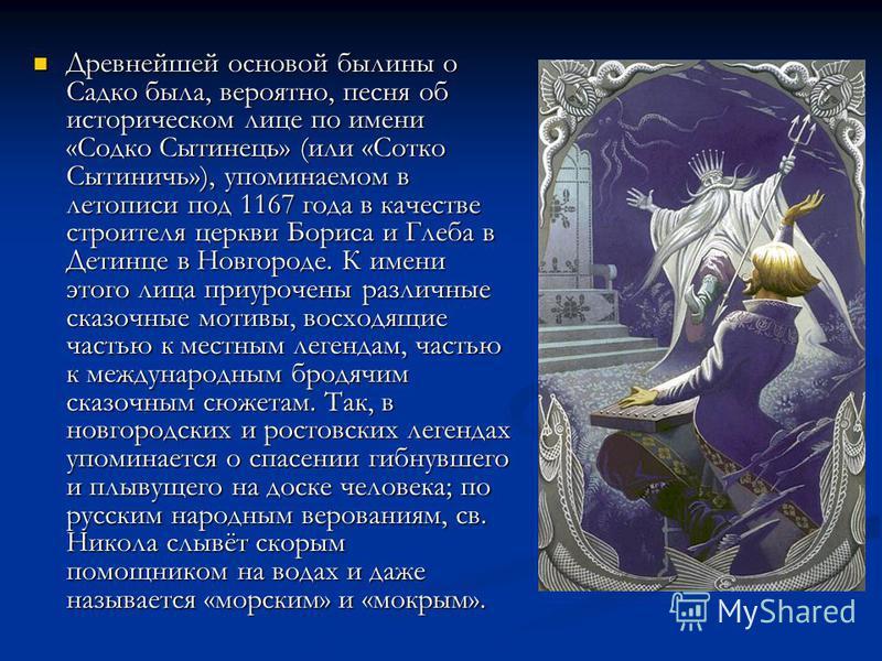 Древнейшей основой былины о Садко была, вероятно, песня об историческом лице по имени «Содко Сытинець» (или «Сотко Сытиничь»), упоминаемом в летописи под 1167 года в качестве строителя церкви Бориса и Глеба в Детинце в Новгороде. К имени этого лица п