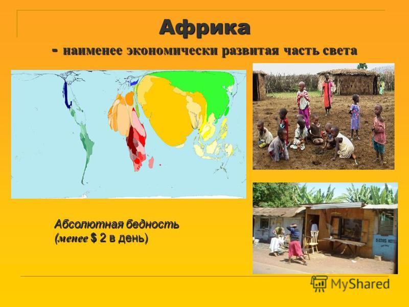Африка - наименее экономически развитая часть света Абсолютная бедность ( менее $ 2 в день)
