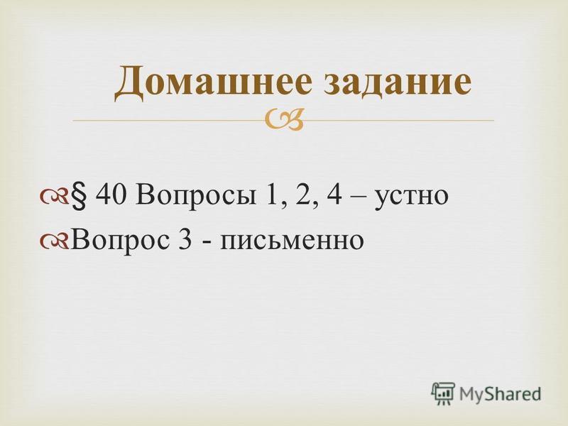 § 40 Вопросы 1, 2, 4 – устно Вопрос 3 - письменно Домашнее задание