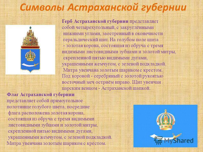 Символы Астраханской губернии Герб Астраханской губернии представляет собой четырехугольный, с закруглёнными нижними углами, заостренный в оконечности геральдический щит. На голубом поле щита - золотая корона, состоящая из обруча с тремя видимыми лис