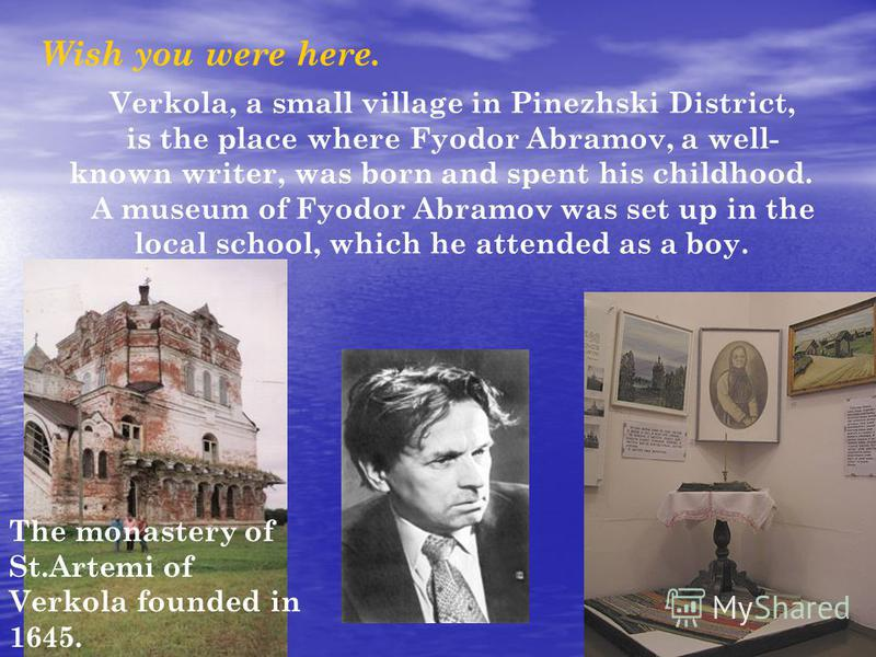 Wish you were here. Verkola, a small village in Pinezhski District, is the place where Fyodor Abramov, a well- known writer, was born and spent his childhood. A museum of Fyodor Abramov was set up in the local school, which he attended as a boy. The