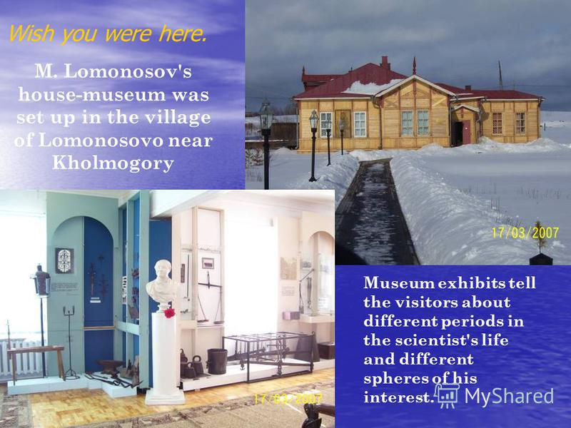 Wish you were here.. M. Lomonosov's house-museum was set up in the village of Lomonosovo near Kholmogory Museum exhibits tell the visitors about different periods in the scientist's life and different spheres of his interest.