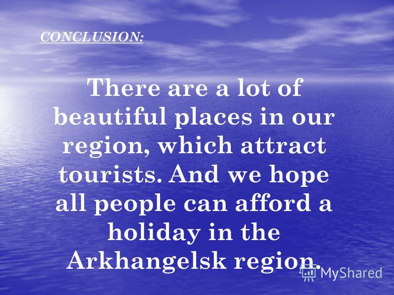 CONCLUSION: There are a lot of beautiful places in our region, which attract tourists. And we hope all people can afford a holiday in the Arkhangelsk region.