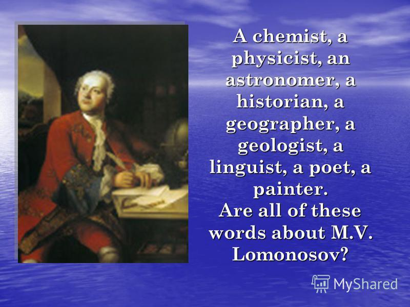 A chemist, a physicist, an astronomer, a historian, a geographer, a geologist, a linguist, a poet, a painter. Are all of these words about M.V. Lomonosov?