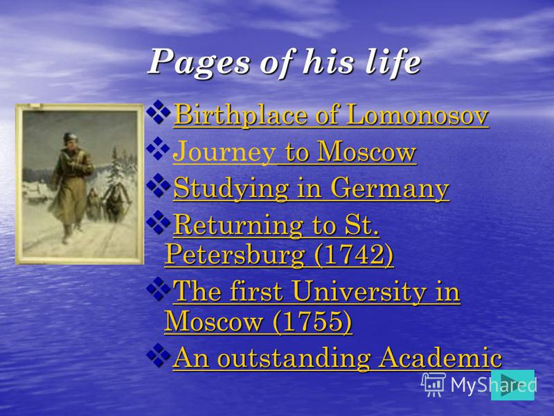 Pages of his life Birthplace of Lomonosov Birthplace of Lomonosov Birthplace of Lomonosov Birthplace of Lomonosov to Moscow Journey to Moscow to Moscow Journey to Moscow Studying in Germany Studying in Germany Studying in Germany Studying in Germany