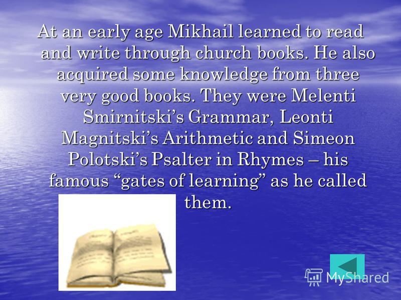 At an early age Mikhail learned to read and write through church books. He also acquired some knowledge from three very good books. They were Melenti Smirnitskis Grammar, Leonti Magnitskis Arithmetic and Simeon Polotskis Psalter in Rhymes – his famou