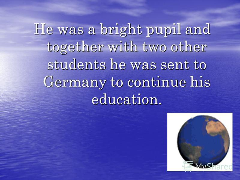 He was a bright pupil and together with two other students he was sent to Germany to continue his education.