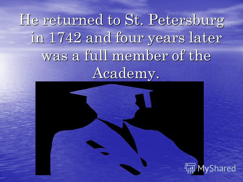 He returned to St. Petersburg in 1742 and four years later was a full member of the Academy.