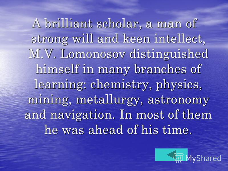 A brilliant scholar, a man of strong will and keen intellect, M.V. Lomonosov distinguished himself in many branches of learning: chemistry, physics, mining, metallurgy, astronomy and navigation. In most of them he was ahead of his time.