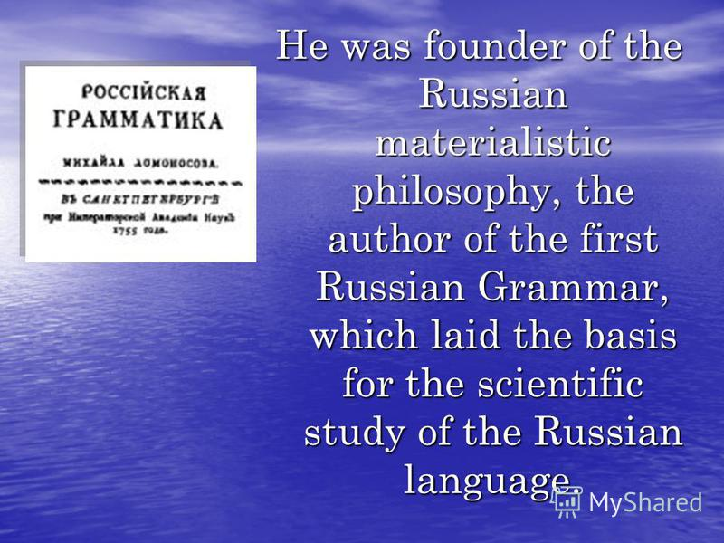 He was founder of the Russian materialistic philosophy, the author of the first Russian Grammar, which laid the basis for the scientific study of the Russian language.