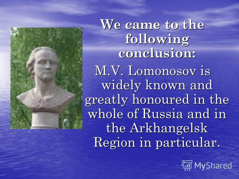 We came to the following conclusion: M.V. Lomonosov is widely known and greatly honoured in the whole of Russia and in the Arkhangelsk Region in particular.