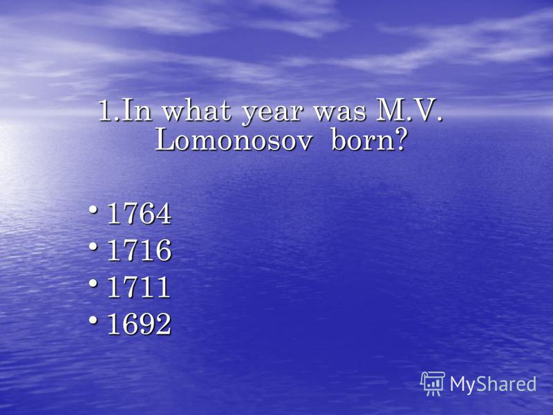 1.In what year was M.V. Lomonosov born? 1764 1764 1716 1716 1711 1711 1692 1692