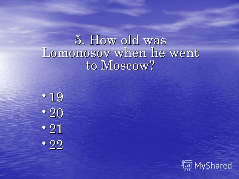 5. How old was Lomonosov when he went to Moscow? 19 19 20 20 21 21 22 22