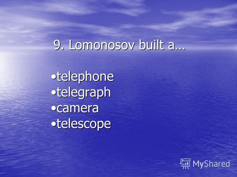 9. Lomonosov built a… telephonetelephone telegraphtelegraph cameracamera telescopetelescope