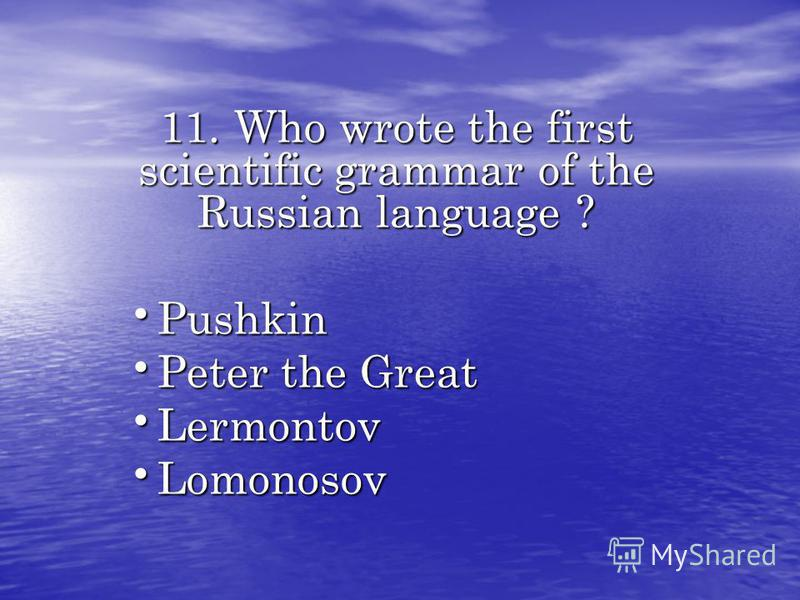 11. Who wrote the first scientific grammar of the Russian language ? Pushkin Pushkin Peter the Great Peter the Great Lermontov Lermontov Lomonosov Lomonosov