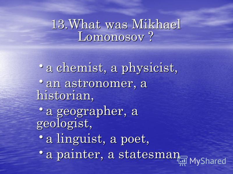 13.What was Mikhael Lomonosov ? a chemist, a physicist, a chemist, a physicist, an astronomer, a historian, an astronomer, a historian, a geographer, a geologist, a geographer, a geologist, a linguist, a poet, a linguist, a poet, a painter, a statesm