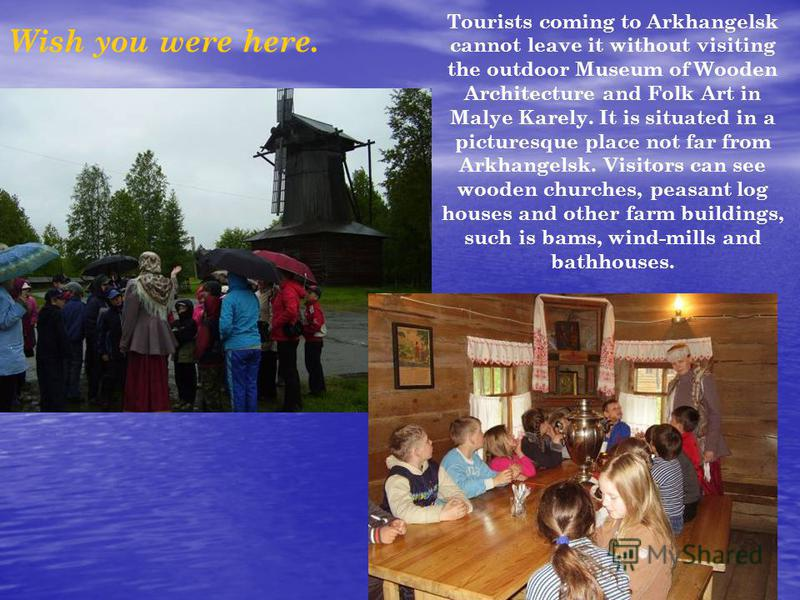 Wish you were here. Tourists coming to Arkhangelsk cannot leave it without visiting the outdoor Museum of Wooden Architecture and Folk Art in Malye Karely. It is situated in a picturesque place not far from Arkhangelsk. Visitors can see wooden church