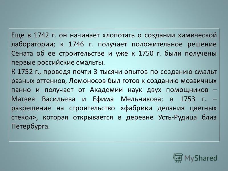 Еще в 1742 г. он начинает хлопотать о создании химической лаборатории; к 1746 г. получает положительное решение Сената об ее строительстве и уже к 1750 г. были получены первые российские смальты. К 1752 г., проведя почти 3 тысячи опытов по созданию с