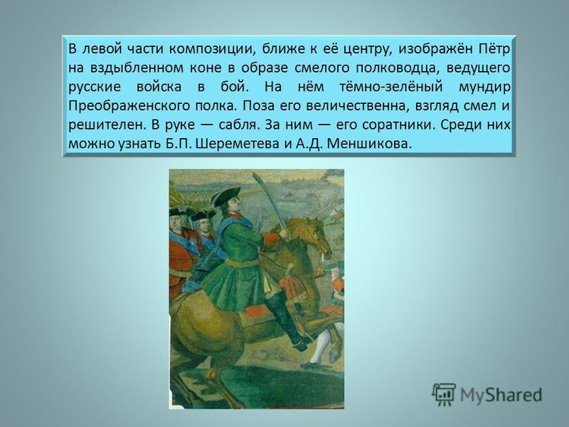 В левой части композиции, ближе к её центру, изображён Пётр на вздыбленном коне в образе смелого полководца, ведущего русские войска в бой. На нём тёмно-зелёный мундир Преображенского полка. Поза его величественна, взгляд смел и решителен. В руке саб