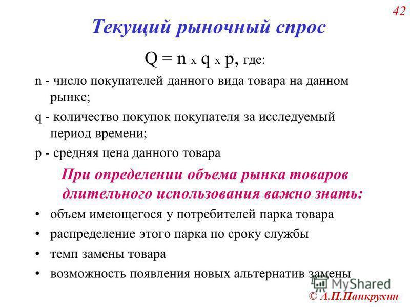 © А.П.Панкрухин 42 Текущий рыночный спрос Q = n x q x p, где: n - число покупателей данного вида товара на данном рынке; q - количество покупок покупателя за исследуемый период времени; p - средняя цена данного товара При определении объема рынка тов