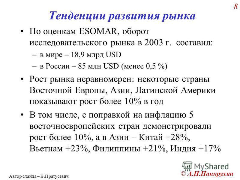 © А.П.Панкрухин 8 Тенденции развития рынка По оценкам ESOMAR, оборот исследовательского рынка в 2003 г. составил: –в мире – 18,9 млрд USD –в России – 85 млн USD (менее 0,5 %) Рост рынка неравномерен: некоторые страны Восточной Европы, Азии, Латинской