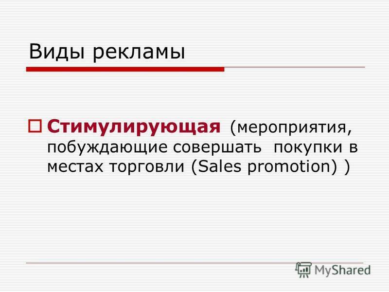 Виды рекламы Стимулирующая (мероприятия, побуждающие совершать покупки в местах торговли (Sales promotion) )