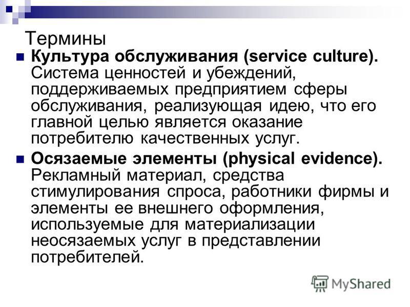 Термины Культура обслуживания (service culture). Система ценностей и убеждений, поддерживаемых предприятием сферы обслуживания, реализующая идею, что его главной целью является оказание потребителю качественных услуг. Осязаемые элементы (physical evi