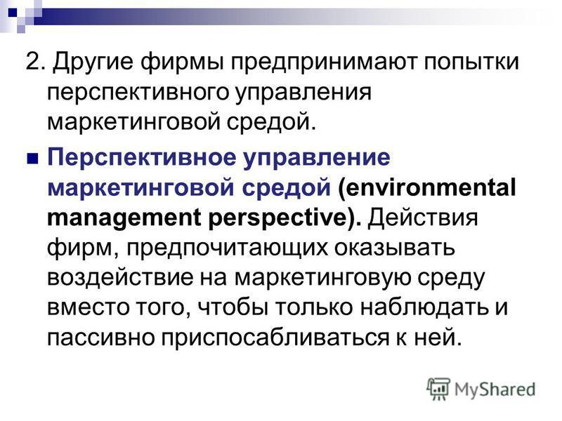 2. Другие фирмы предпринимают попытки перспективного управления маркетинговой средой. Перспективное управление маркетинговой средой (environmental management perspective). Действия фирм, предпочитающих оказывать воздействие на маркетинговую среду вме