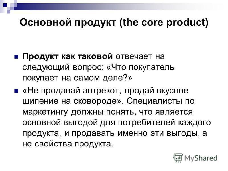 Основной продукт (the core product) Продукт как таковой отвечает на следующий вопрос: «Что покупатель покупает на самом деле?» «Не продавай антрекот, продай вкусное шипение на сковороде». Специалисты по маркетингу должны понять, что является основной
